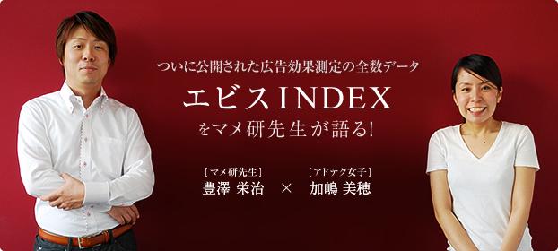 ついに公開された広告効果測定の全数データ エビスINDEXをマメ研先生が語る! マメ研先生 豊澤栄治×アドテク女子 加嶋美穂
